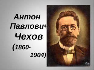 Антон Павлович Чехов (1860- 1904)