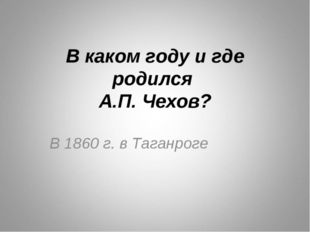 В каком году и где родился А.П. Чехов? В 1860 г. в Таганроге