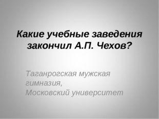 Какие учебные заведения закончил А.П. Чехов? Таганрогская мужская гимназия, М