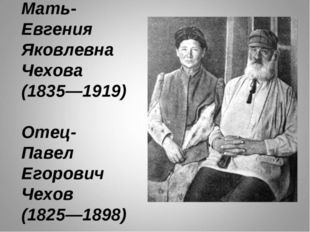 Мать- Евгения Яковлевна Чехова (1835—1919) Отец- Павел Егорович Чехов (1825—1