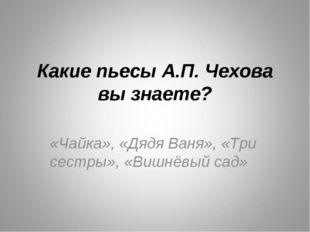 Какие пьесы А.П. Чехова вы знаете? «Чайка», «Дядя Ваня», «Три сестры», «Вишнё