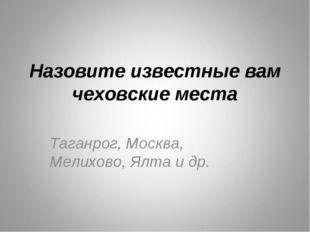 Назовите известные вам чеховские места Таганрог, Москва, Мелихово, Ялта и др.