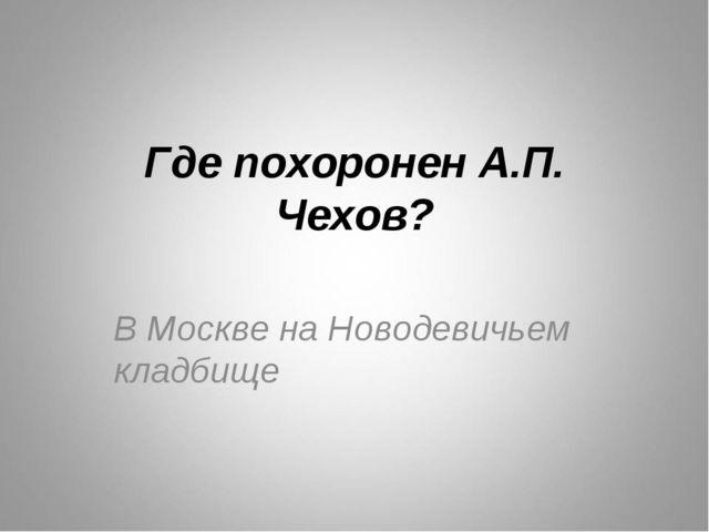 Где похоронен А.П. Чехов? В Москве на Новодевичьем кладбище