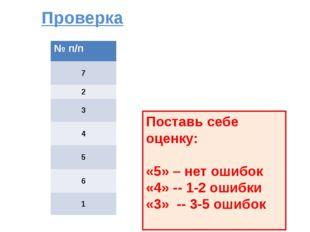 Проверка Поставь себе оценку: «5» – нет ошибок «4» -- 1-2 ошибки «3» -- 3-5 о