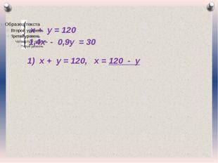 х + у = 120 1,4х - 0,9у = 30 1) х + у = 120, х = 120 - у Журнал «Математика»