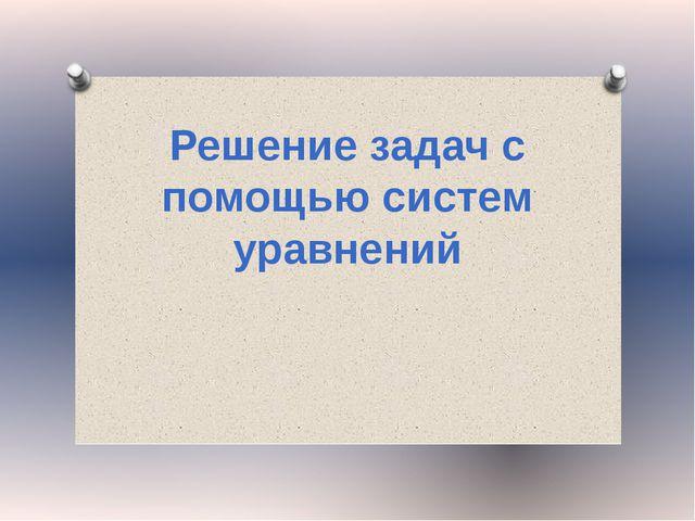 Решение задач с помощью систем уравнений Журнал «Математика» №17/2011