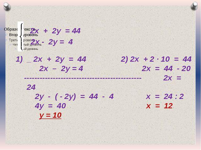 2х + 2у = 44 2х - 2у = 4 1) _ 2х + 2у = 44 2) 2х + 2 · 10 = 44 2х – 2у = 4 2...