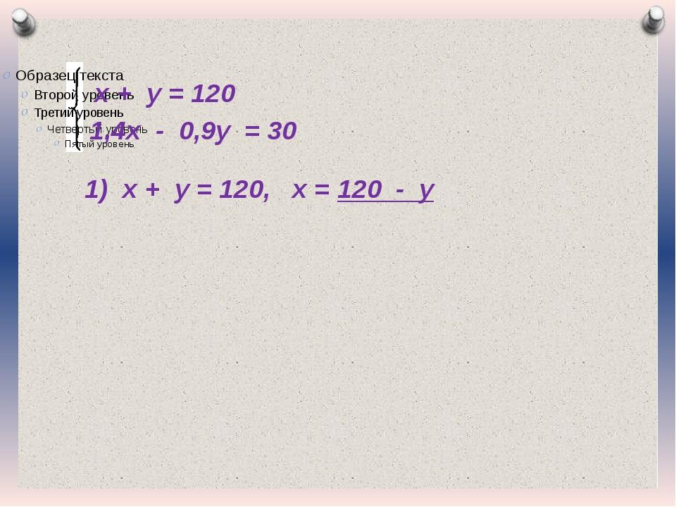 х + у = 120 1,4х - 0,9у = 30 1) х + у = 120, х = 120 - у Журнал «Математика»...