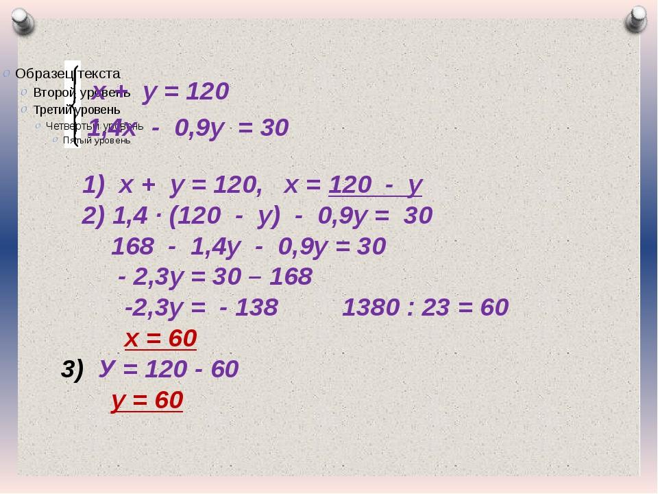 х + у = 120 1,4х - 0,9у = 30 1) х + у = 120, х = 120 - у 2) 1,4 · (120 - у) -...