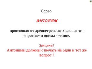 Слово АНТОНИМ произошло от древнегреческих слов анти- «против» и онима - «имя