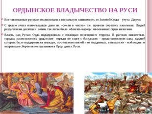 ОРДЫНСКОЕ ВЛАДЫЧЕСТВО НА РУСИ Все завоеванные русские земли попали в вассальн
