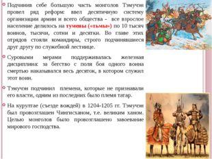 Подчинив себе большую часть монголов Тэмучэн провел ряд реформ: ввел десятичн