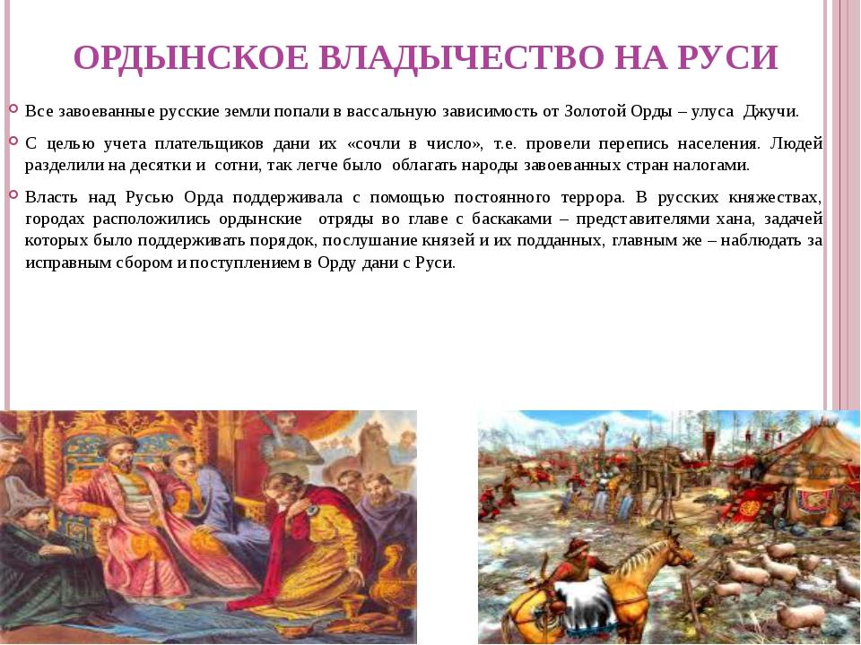 ОРДЫНСКОЕ ВЛАДЫЧЕСТВО НА РУСИ Все завоеванные русские земли попали в вассальн...