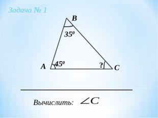 Задача № 1 А В С Вычислить: 350 450 ?