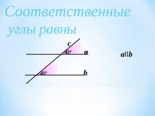 450 Соответственные углы равны 450 a b aIIb c