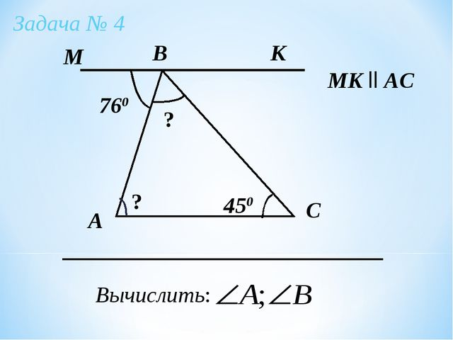 А Задача № 4 B C Вычислить: МK ll AC 760 450 К М ? ?