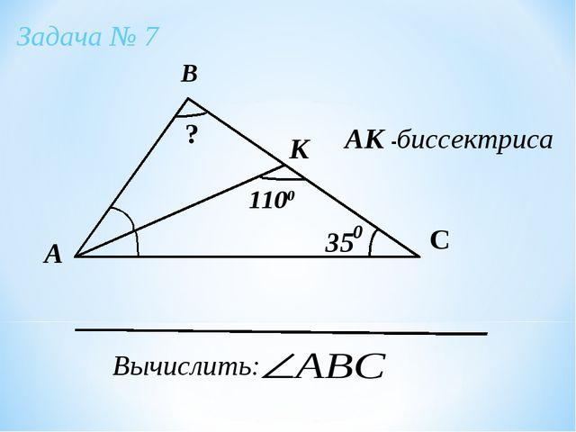 А В С К 35 1100 АК -биссектриса Вычислить: ? Задача № 7 0
