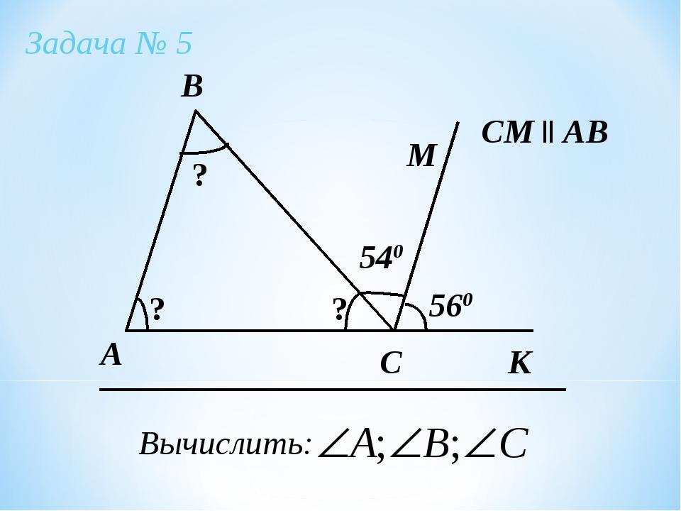 А Задача № 5 B C Вычислить: СМ ll AB 540 560 М ? ? ? К