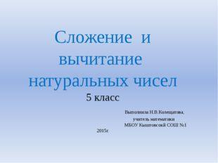 Сложение и вычитание натуральных чисел 5 класс Выполнила Н.В.Колещатова, учит