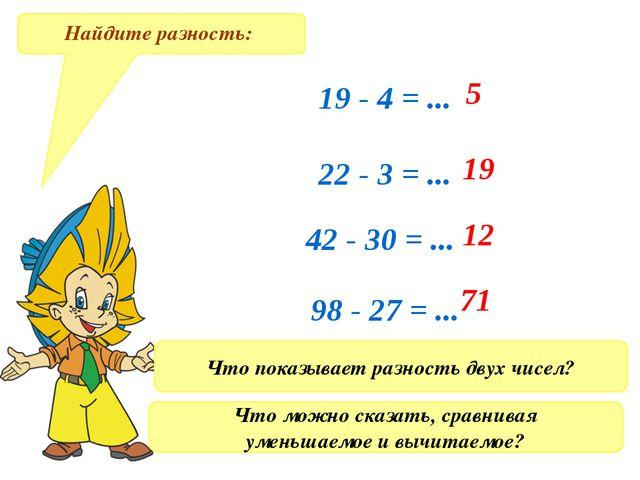 Найдите разность: 19 - 4 = ... 22 - 3 = ... 42 - 30 = ... 98 - 27 = ... 71 12...