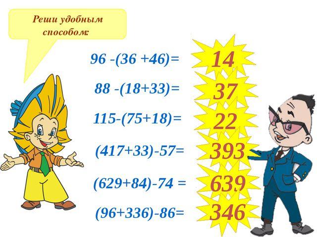 Реши удобным способом: 96 -(36 +46)= 88 -(18+33)= 115-(75+18)= (417+33)-57= (...