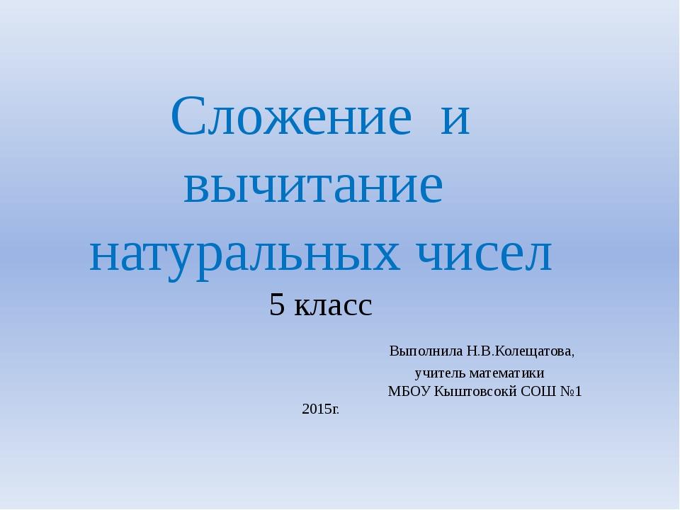 Сложение и вычитание натуральных чисел 5 класс Выполнила Н.В.Колещатова, учит...