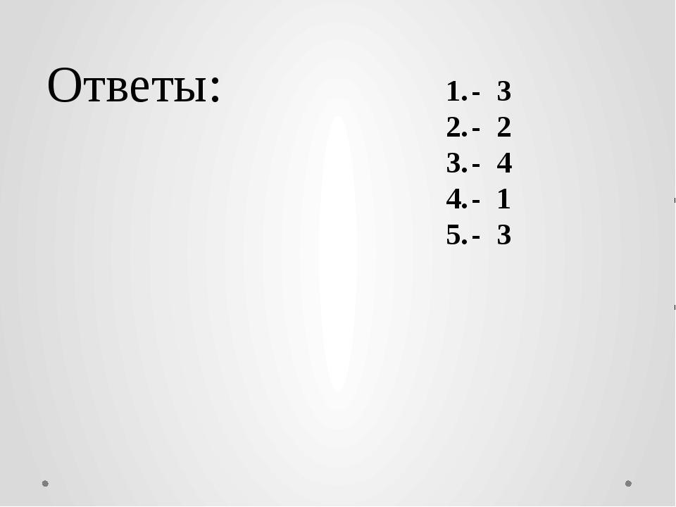 Ответы: - 3 - 2 - 4 - 1 - 3