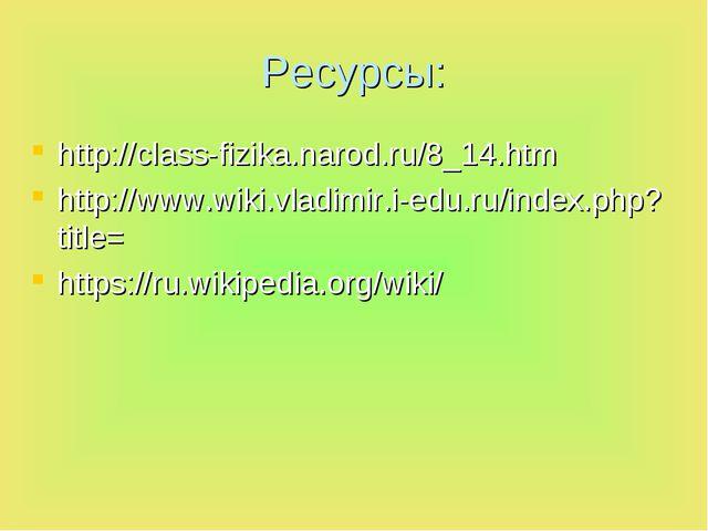 Ресурсы: http://class-fizika.narod.ru/8_14.htm http://www.wiki.vladimir.i-edu...