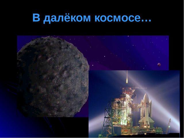 В далёком космосе…