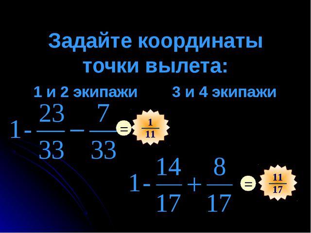 Задайте координаты точки вылета: 1 и 2 экипажи 3 и 4 экипажи