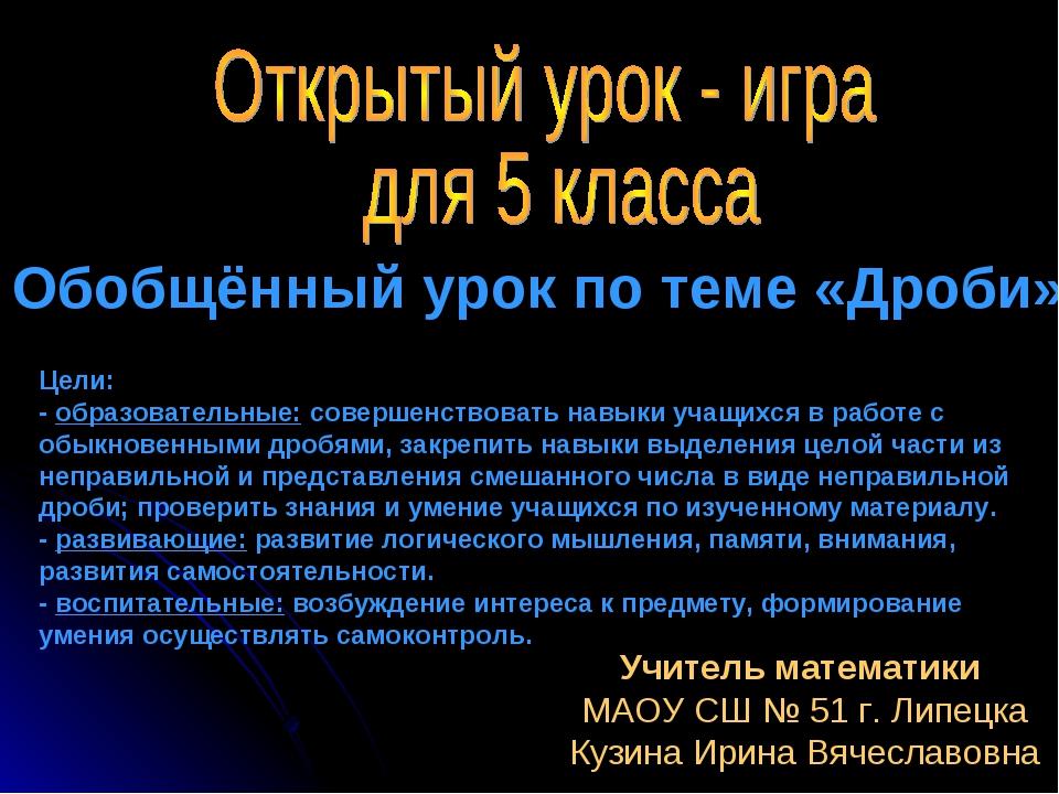 Обобщённый урок по теме «Дроби». Учитель математики МАОУ СШ № 51 г. Липецка К...