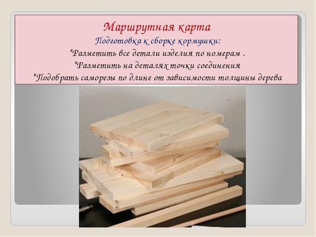 Маршрутная карта Подготовка к сборке кормушки: *Разметить все детали изделия...