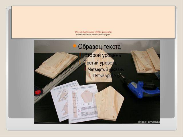 Последовательность сборки кормушки: 1.Соединяем боковые стенки с дном кормушки