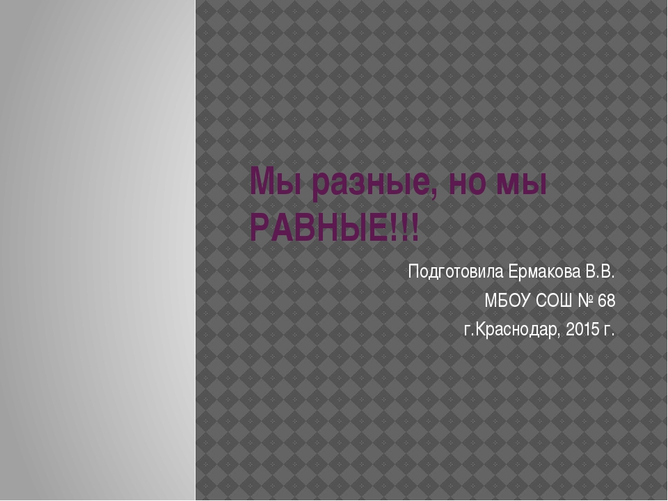 Мы разные, но мы РАВНЫЕ!!! Подготовила Ермакова В.В. МБОУ СОШ № 68 г.Краснода...