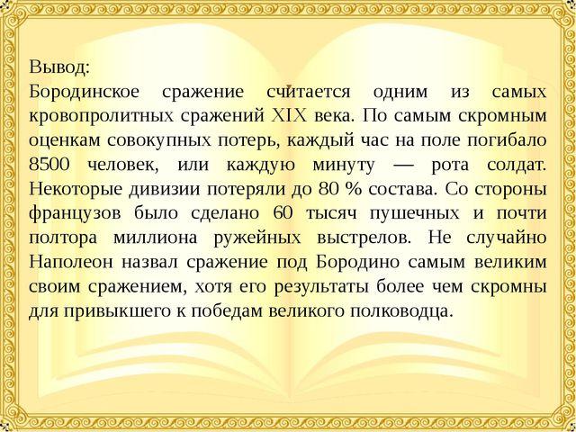 Вывод: Бородинское сражение считается одним из самых кровопролитных сражений...