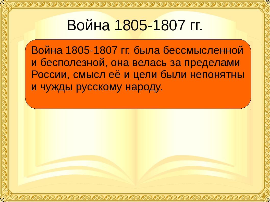 Война 1805-1807 гг. Война 1805-1807 гг. была бессмысленной и бесполезной, она...