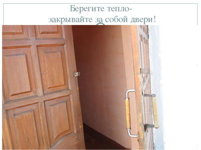 Берегите тепло- закрывайте за собой двери!