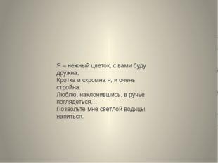 Я – нежный цветок, с вами буду дружна, Кротка и скромна я, и очень стройна. Л
