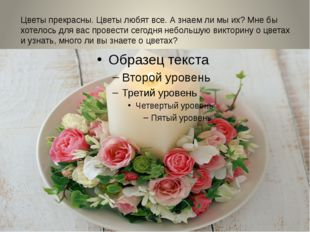 Цветы прекрасны. Цветы любят все. А знаем ли мы их? Мне бы хотелось для вас п