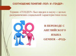 СООТНОШЕНИЕ ПОНЯТИЙ «ПОЛ» И «ГЕНДЕР» Термин «ГЕНДЕР» был введен в науку с цел