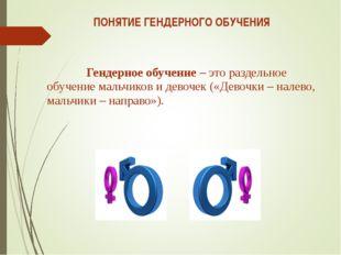 ПОНЯТИЕ ГЕНДЕРНОГО ОБУЧЕНИЯ Гендерное обучение – это раздельное обучение мал