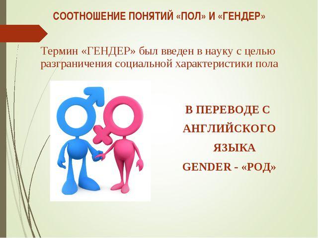 СООТНОШЕНИЕ ПОНЯТИЙ «ПОЛ» И «ГЕНДЕР» Термин «ГЕНДЕР» был введен в науку с цел...