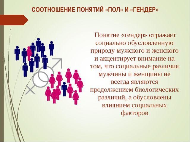СООТНОШЕНИЕ ПОНЯТИЙ «ПОЛ» И «ГЕНДЕР» Понятие «гендер» отражает социально обус...