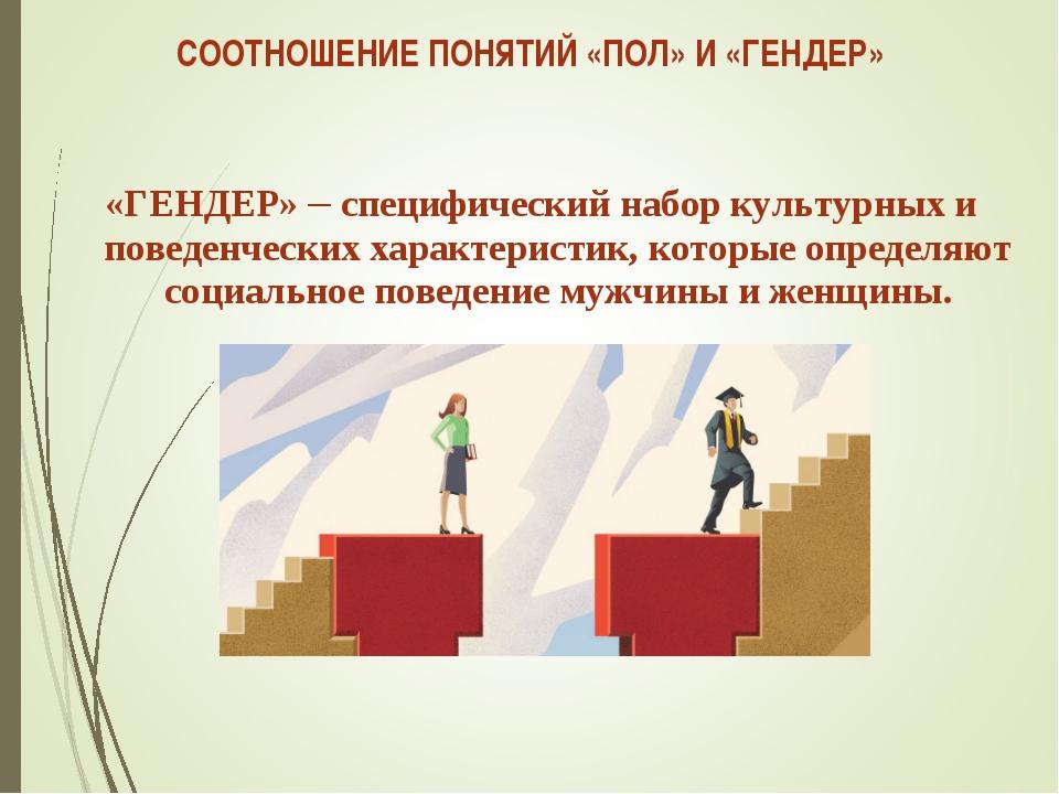 СООТНОШЕНИЕ ПОНЯТИЙ «ПОЛ» И «ГЕНДЕР» «ГЕНДЕР» – специфический набор культурны...
