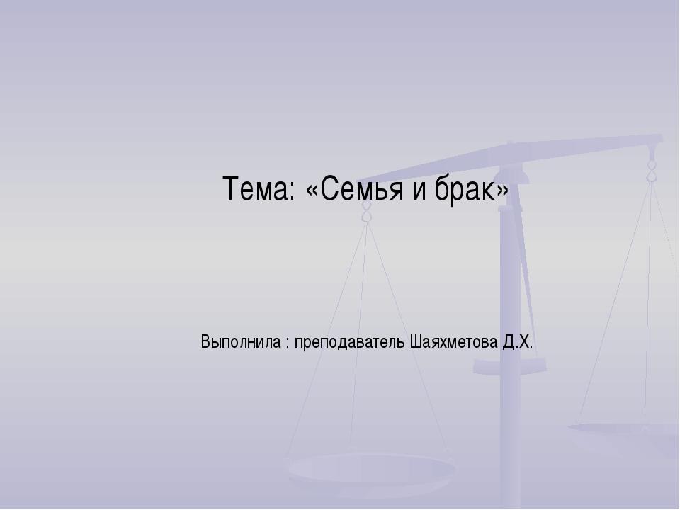 Тема: «Семья и брак» Выполнила : преподаватель Шаяхметова Д.Х.