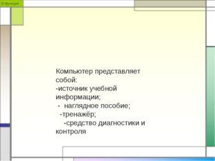 В функции Компьютер представляет собой: -источник учебной информации; - нагля