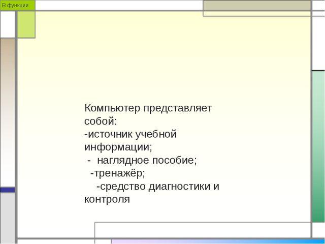 В функции Компьютер представляет собой: -источник учебной информации; - нагля...