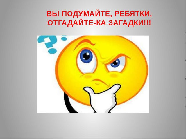 ВЫ ПОДУМАЙТЕ, РЕБЯТКИ, ОТГАДАЙТЕ-КА ЗАГАДКИ!!!