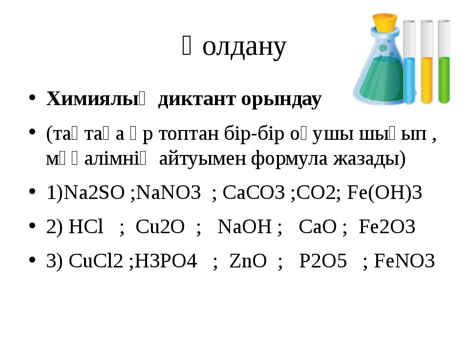Қолдану Химиялық диктант орындау (тақтаға әр топтан бір-бір оқушы шығып , мұғ...