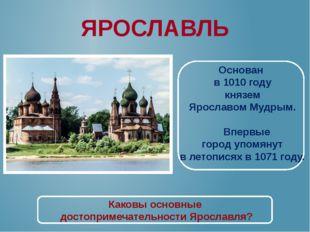 ЯРОСЛАВЛЬ Основан в 1010 году князем Ярославом Мудрым. Впервые город упомянут